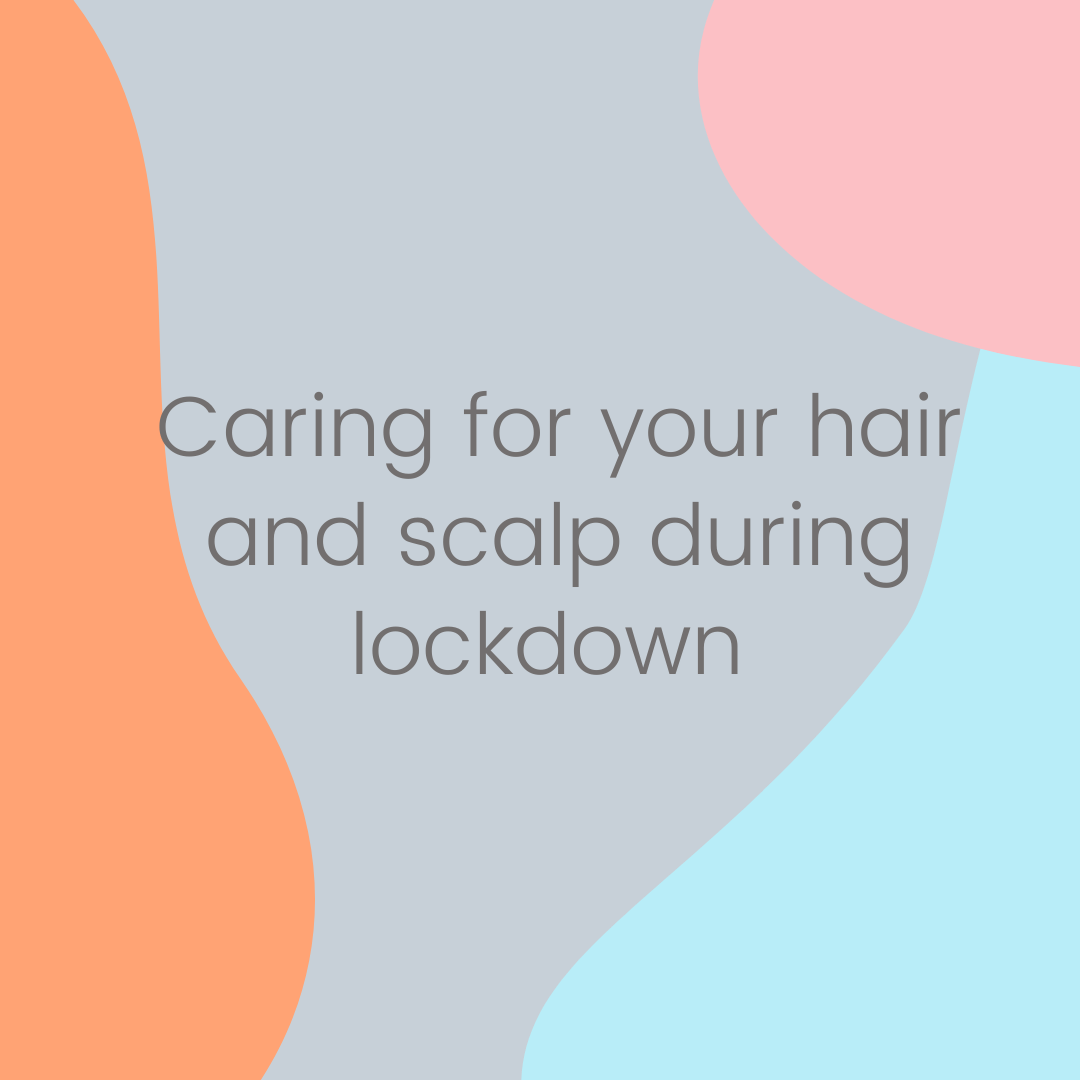 Caring for your hair and scalp during lockdown